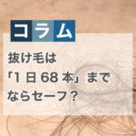 抜け毛は「1日68本」までならセーフ?